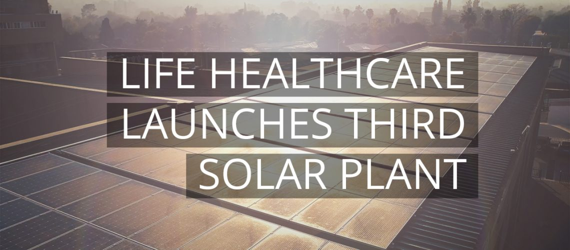 Life Healthcare launches third solar plant to reduce carbon footprint